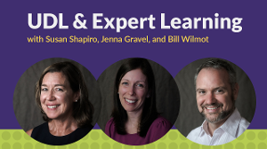 UDL & Expert Learning with Susan Shapiro, Jenna Gravel, and Bill Wilmot