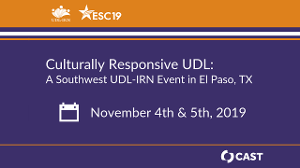 Culturally Responsive UDL: A Southwest UDL-IRN Event in El Paso, TX. November 4th and 5th, 2019. Hosted by: UDL-IRN, ESC19, and CAST