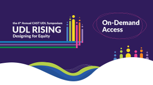 the 6th Annual CAST UDL Symposium, UDL Rising: Designing for Equity | #UDLrising | On-demand access